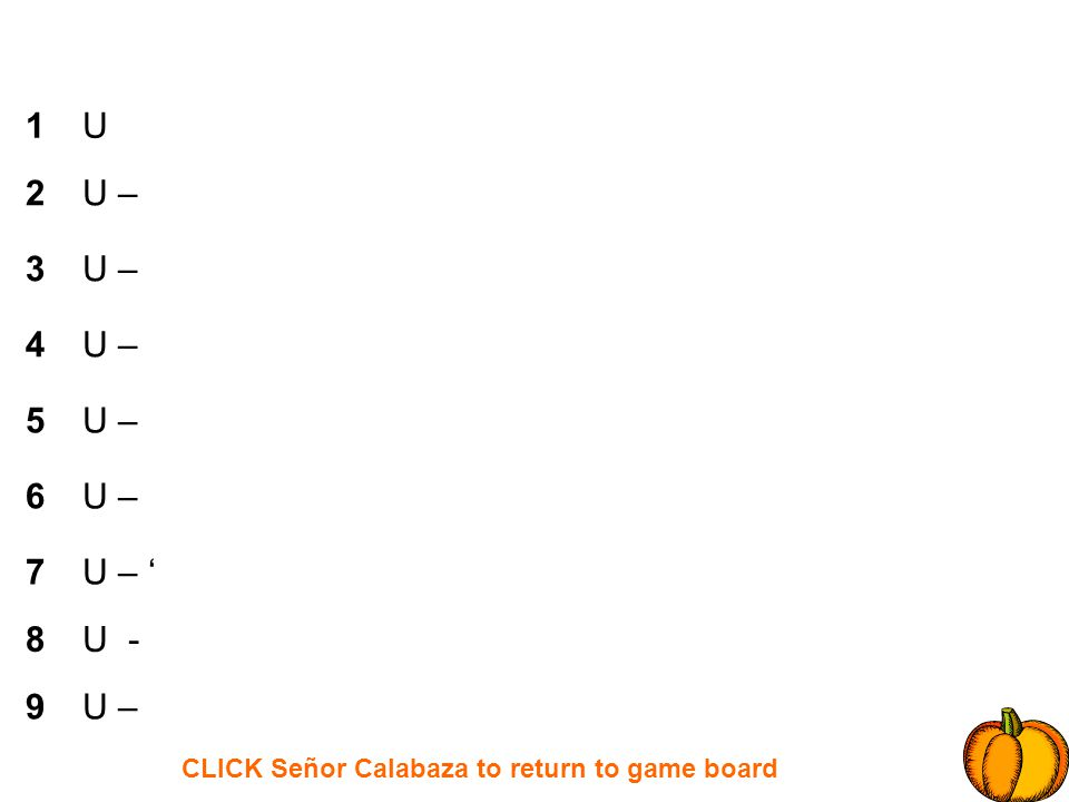 CLICK Señor Calabaza to return to game board 1 2 3 4 5 6 7 8 9 U U – U - U –