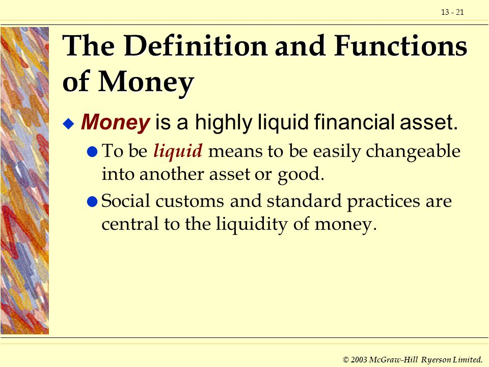 13 - 21 © 2003 McGraw-Hill Ryerson Limited. The Definition and Functions of Money u Money is a highly liquid financial asset. l To be liquid means to