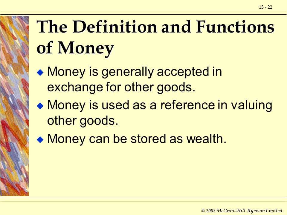 13 - 22 © 2003 McGraw-Hill Ryerson Limited. The Definition and Functions of Money u Money is generally accepted in exchange for other goods. u Money i