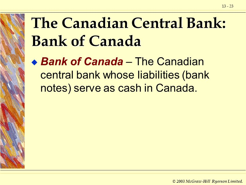 13 - 23 © 2003 McGraw-Hill Ryerson Limited. The Canadian Central Bank: Bank of Canada u Bank of Canada – The Canadian central bank whose liabilities (