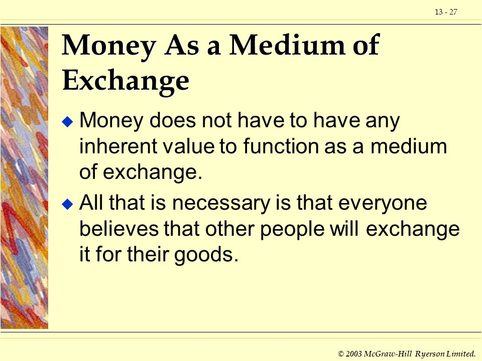 13 - 27 © 2003 McGraw-Hill Ryerson Limited. Money As a Medium of Exchange u Money does not have to have any inherent value to function as a medium of