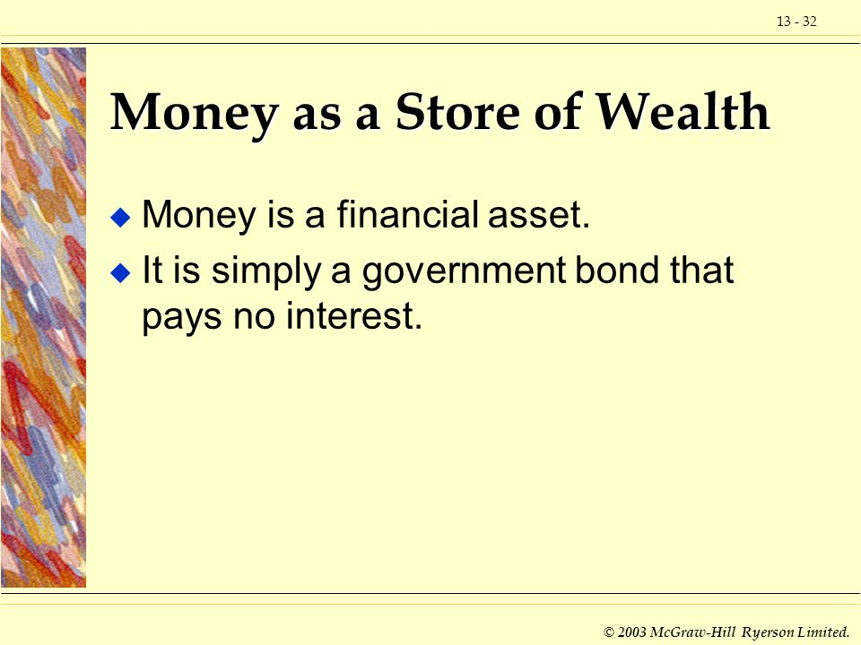 13 - 32 © 2003 McGraw-Hill Ryerson Limited. Money as a Store of Wealth u Money is a financial asset. u It is simply a government bond that pays no int