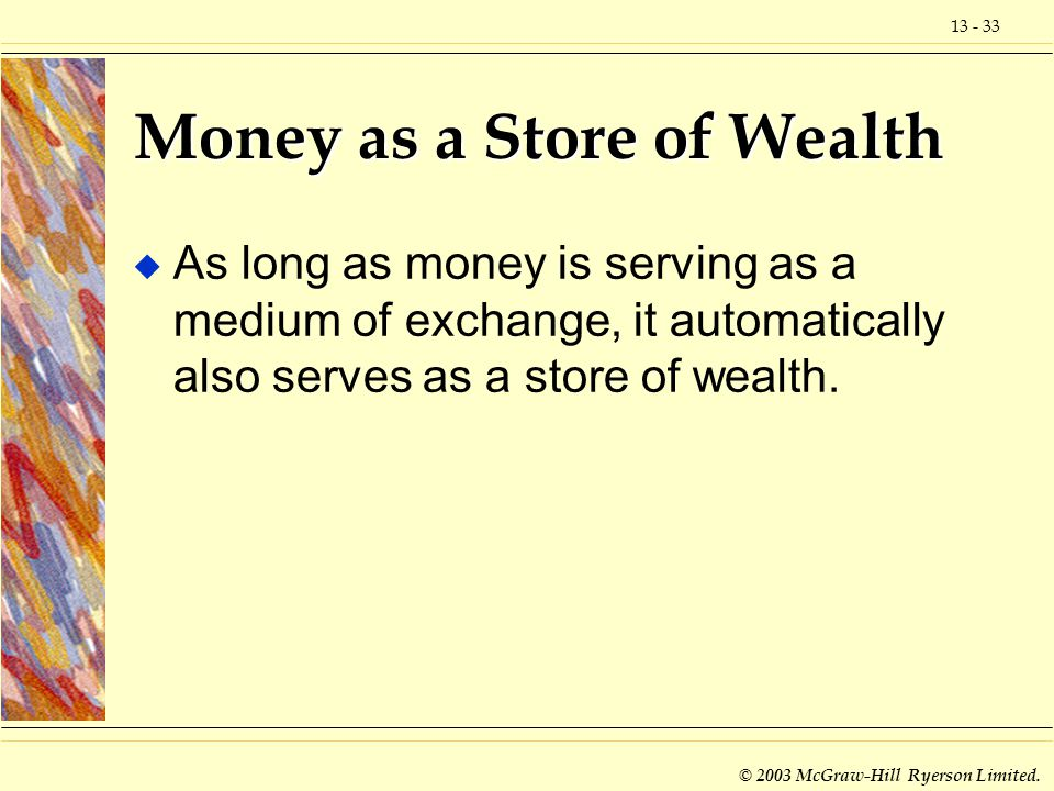 13 - 33 © 2003 McGraw-Hill Ryerson Limited. Money as a Store of Wealth u As long as money is serving as a medium of exchange, it automatically also se