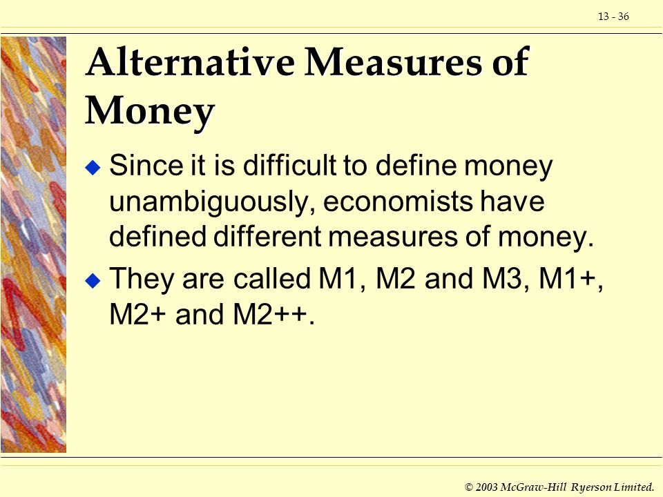 13 - 36 © 2003 McGraw-Hill Ryerson Limited. Alternative Measures of Money u Since it is difficult to define money unambiguously, economists have defin