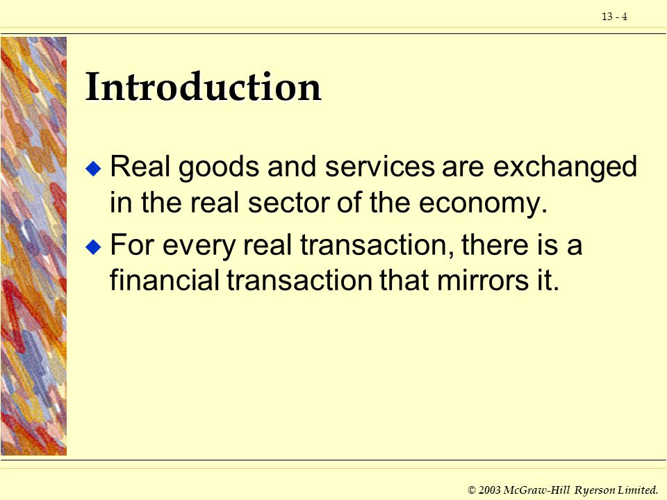 13 - 4 © 2003 McGraw-Hill Ryerson Limited. Introduction u Real goods and services are exchanged in the real sector of the economy. u For every real tr