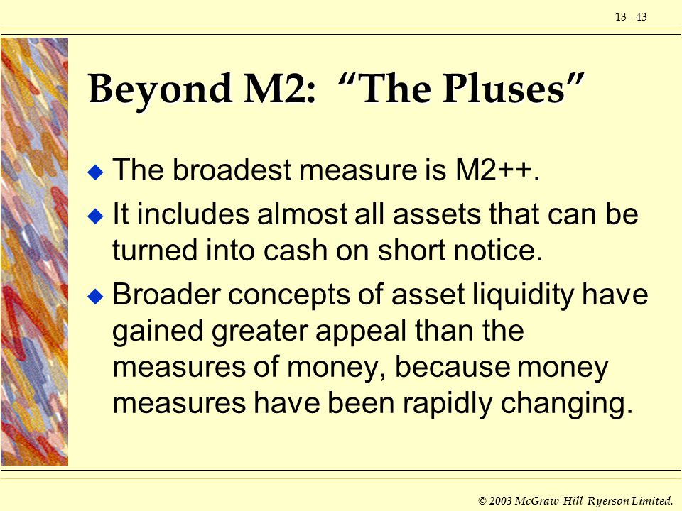 13 - 43 © 2003 McGraw-Hill Ryerson Limited. Beyond M2: The Pluses u The broadest measure is M2++. u It includes almost all assets that can be turned i