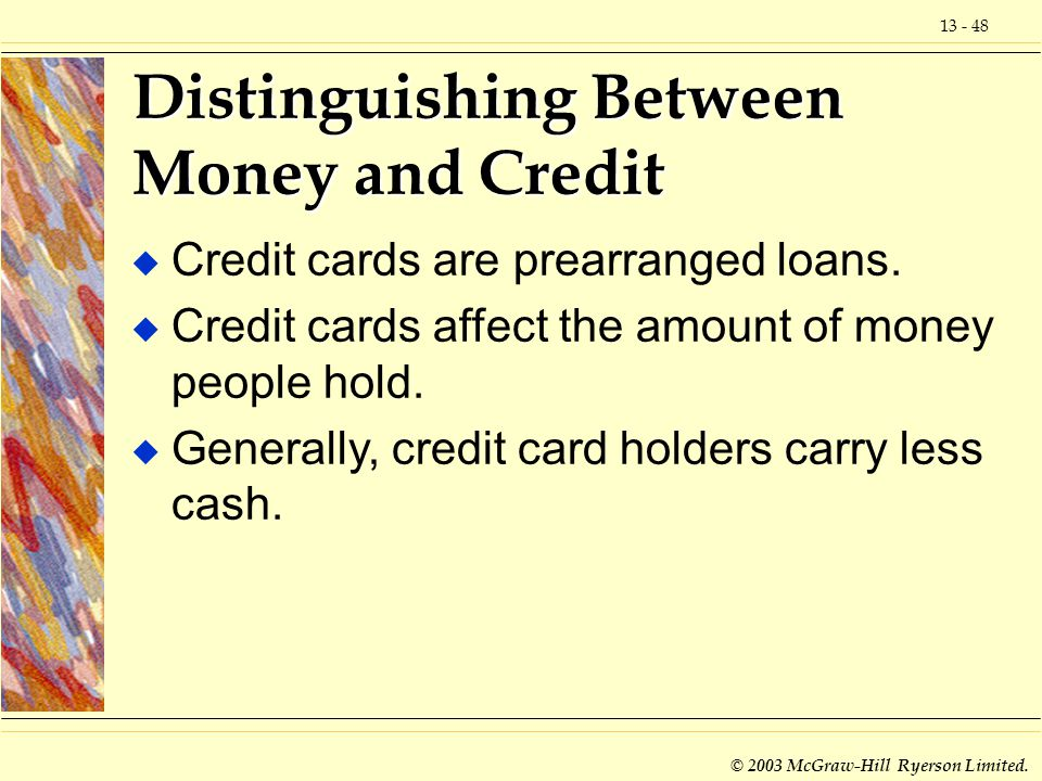 13 - 48 © 2003 McGraw-Hill Ryerson Limited. Distinguishing Between Money and Credit u Credit cards are prearranged loans. u Credit cards affect the am