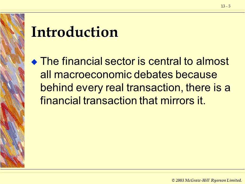 13 - 5 © 2003 McGraw-Hill Ryerson Limited. Introduction u The financial sector is central to almost all macroeconomic debates because behind every rea