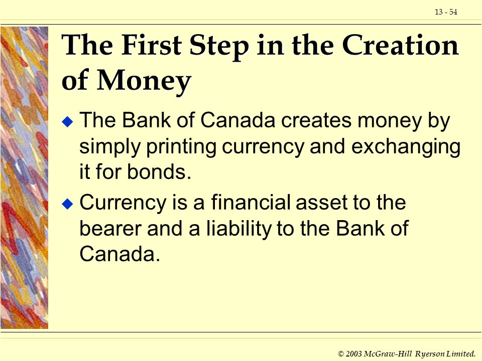 13 - 54 © 2003 McGraw-Hill Ryerson Limited. The First Step in the Creation of Money u The Bank of Canada creates money by simply printing currency and
