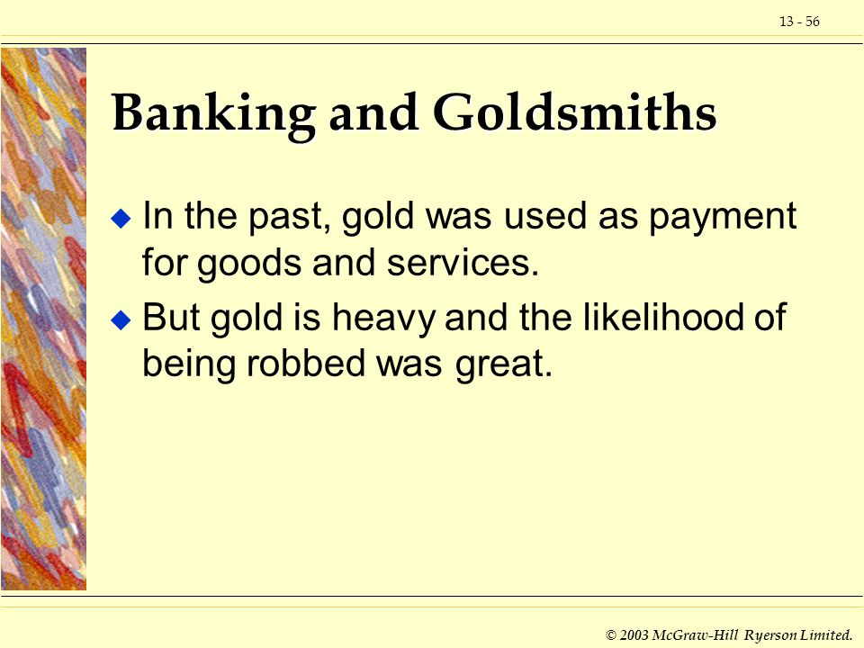 13 - 56 © 2003 McGraw-Hill Ryerson Limited. Banking and Goldsmiths u In the past, gold was used as payment for goods and services. u But gold is heavy