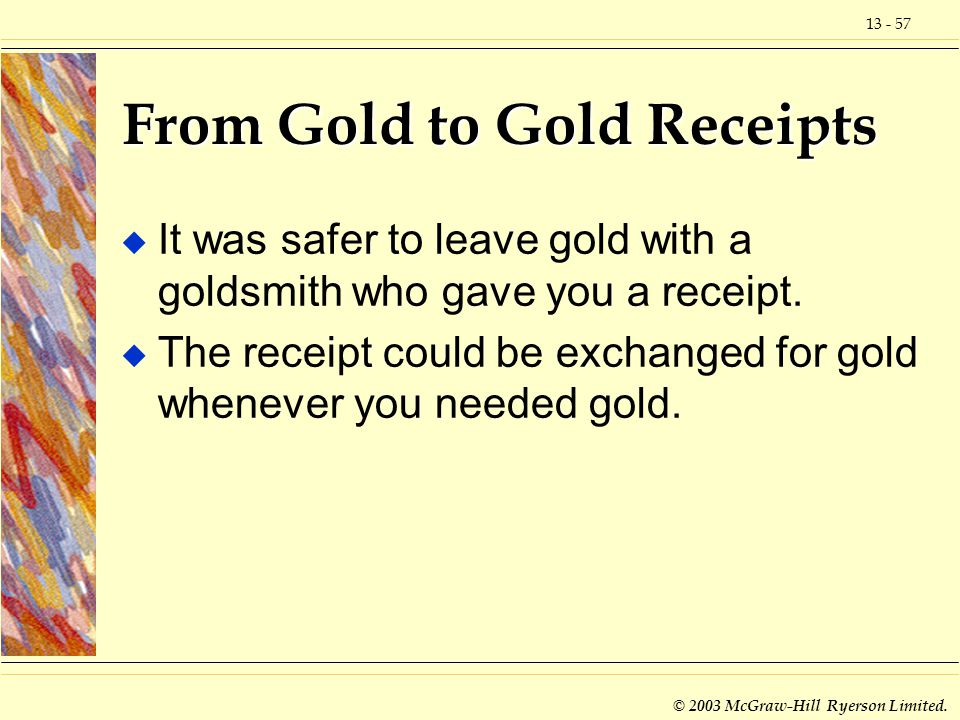 13 - 57 © 2003 McGraw-Hill Ryerson Limited. From Gold to Gold Receipts u It was safer to leave gold with a goldsmith who gave you a receipt. u The rec