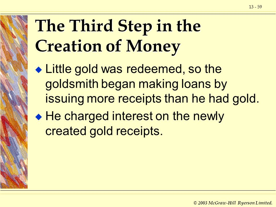 13 - 59 © 2003 McGraw-Hill Ryerson Limited. The Third Step in the Creation of Money u Little gold was redeemed, so the goldsmith began making loans by