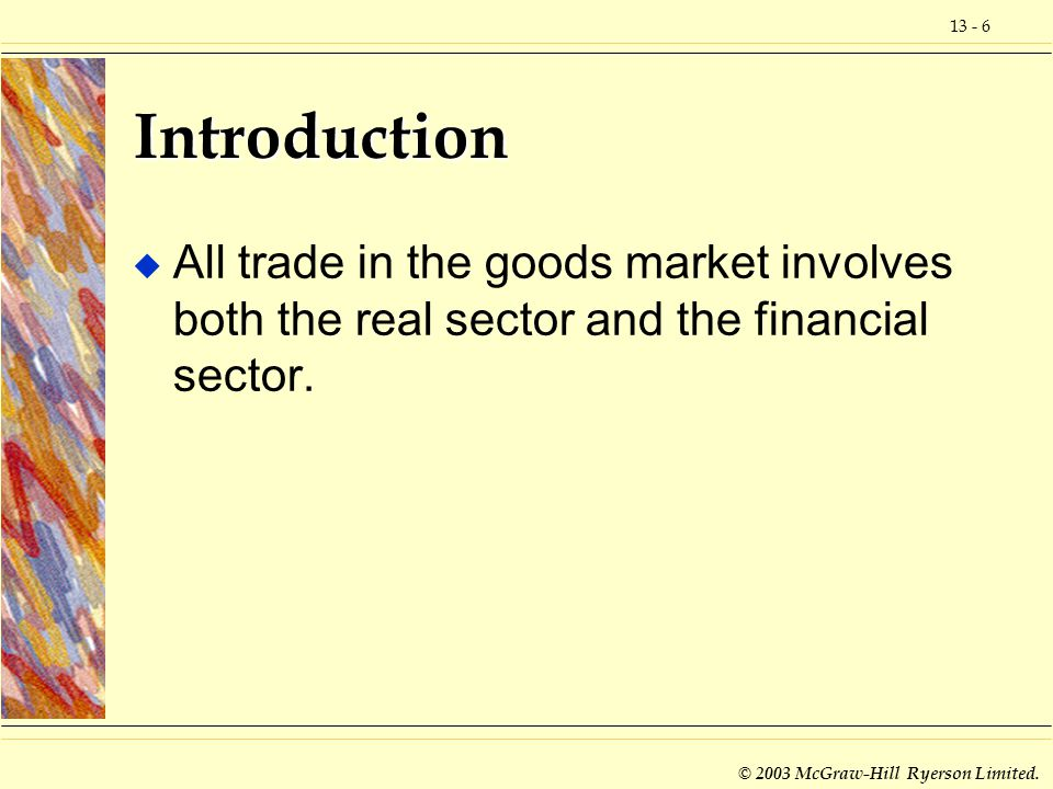 13 - 6 © 2003 McGraw-Hill Ryerson Limited. Introduction u All trade in the goods market involves both the real sector and the financial sector.