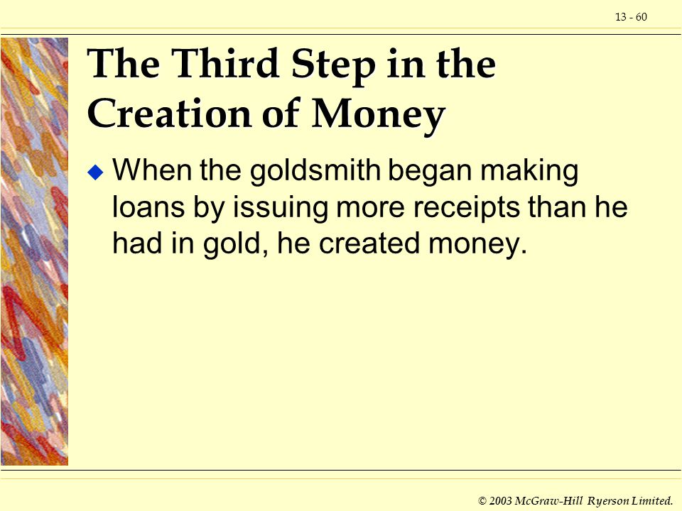 13 - 60 © 2003 McGraw-Hill Ryerson Limited. The Third Step in the Creation of Money u When the goldsmith began making loans by issuing more receipts t