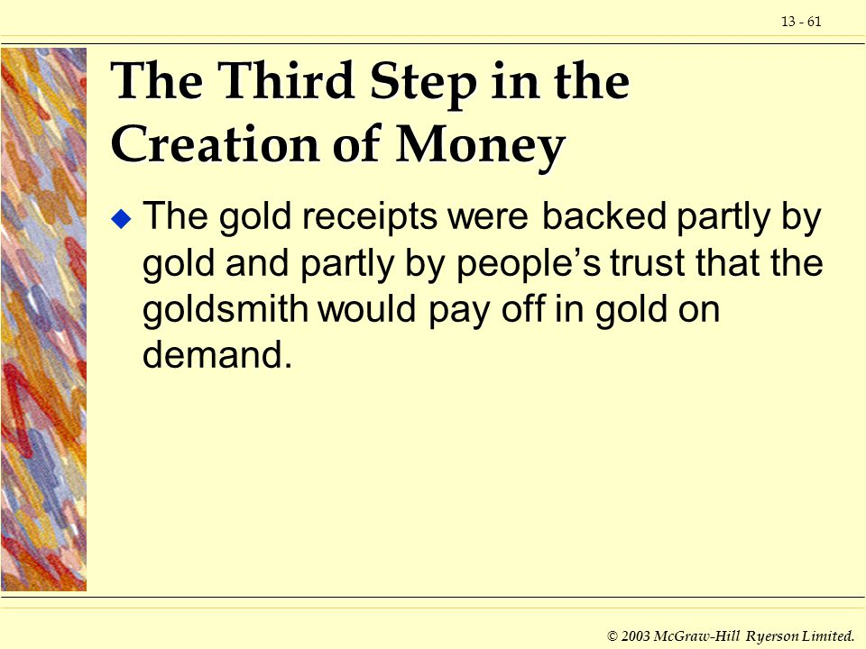 13 - 61 © 2003 McGraw-Hill Ryerson Limited. The Third Step in the Creation of Money u The gold receipts were backed partly by gold and partly by peopl
