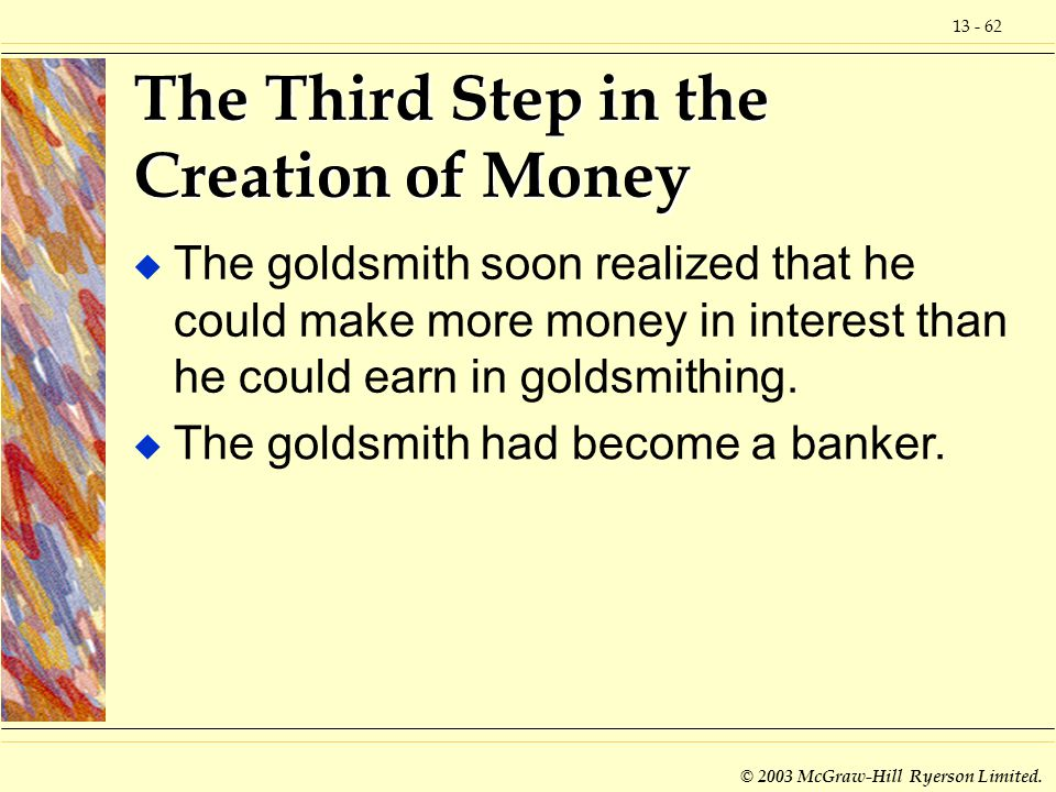 13 - 62 © 2003 McGraw-Hill Ryerson Limited. The Third Step in the Creation of Money u The goldsmith soon realized that he could make more money in int