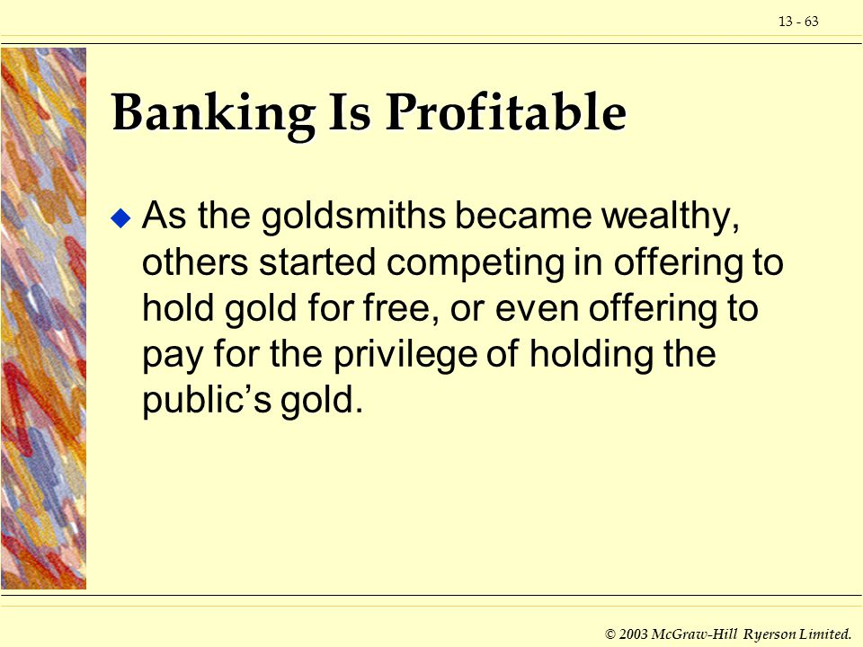 13 - 63 © 2003 McGraw-Hill Ryerson Limited. Banking Is Profitable u As the goldsmiths became wealthy, others started competing in offering to hold gol