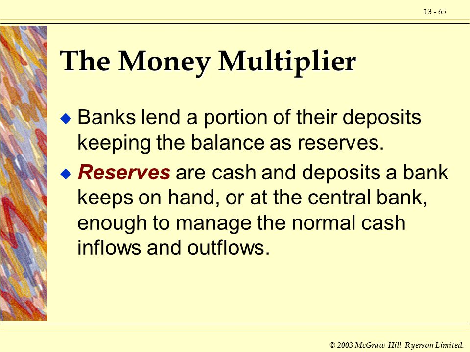 13 - 65 © 2003 McGraw-Hill Ryerson Limited. The Money Multiplier u Banks lend a portion of their deposits keeping the balance as reserves. u Reserves