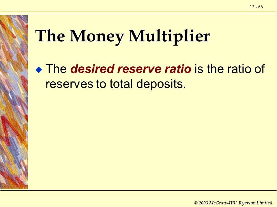 13 - 66 © 2003 McGraw-Hill Ryerson Limited. The Money Multiplier u The desired reserve ratio is the ratio of reserves to total deposits.