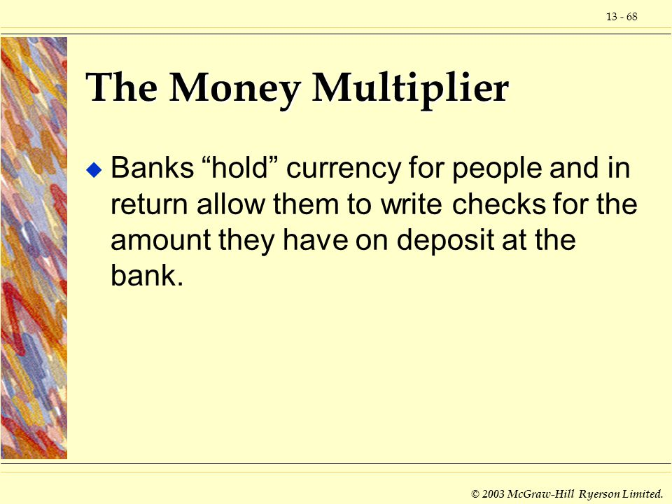 13 - 68 © 2003 McGraw-Hill Ryerson Limited. The Money Multiplier u Banks hold currency for people and in return allow them to write checks for the amo