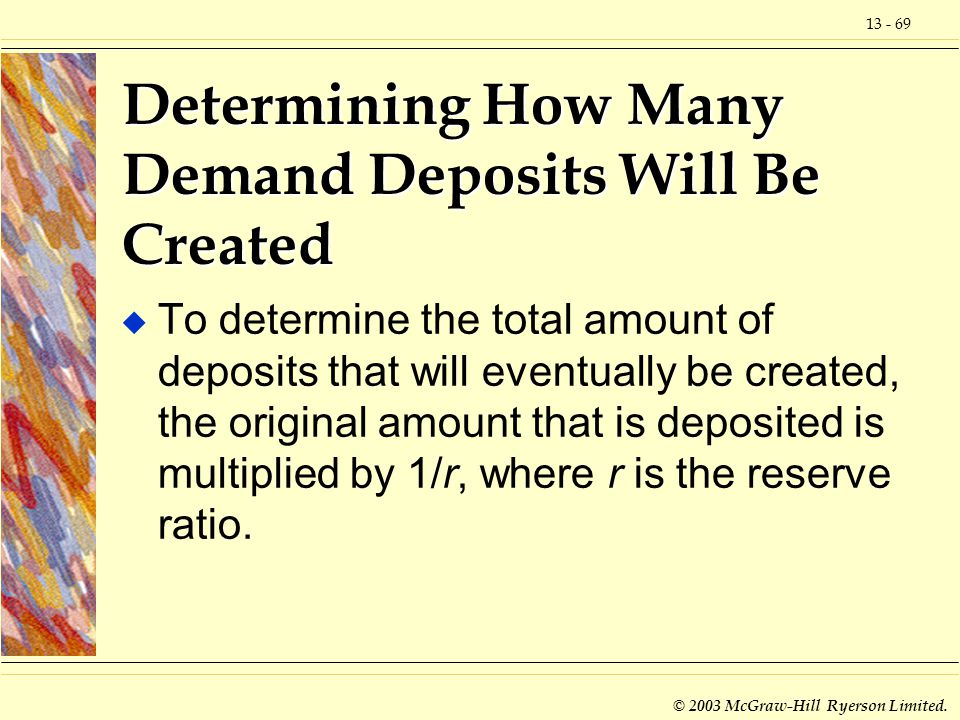 13 - 69 © 2003 McGraw-Hill Ryerson Limited. Determining How Many Demand Deposits Will Be Created u To determine the total amount of deposits that will