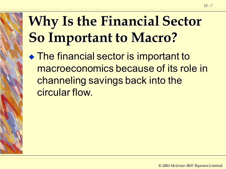 13 - 7 © 2003 McGraw-Hill Ryerson Limited. Why Is the Financial Sector So Important to Macro? u The financial sector is important to macroeconomics be