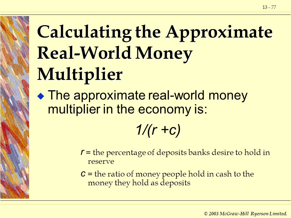 13 - 77 © 2003 McGraw-Hill Ryerson Limited. Calculating the Approximate Real-World Money Multiplier u The approximate real-world money multiplier in t