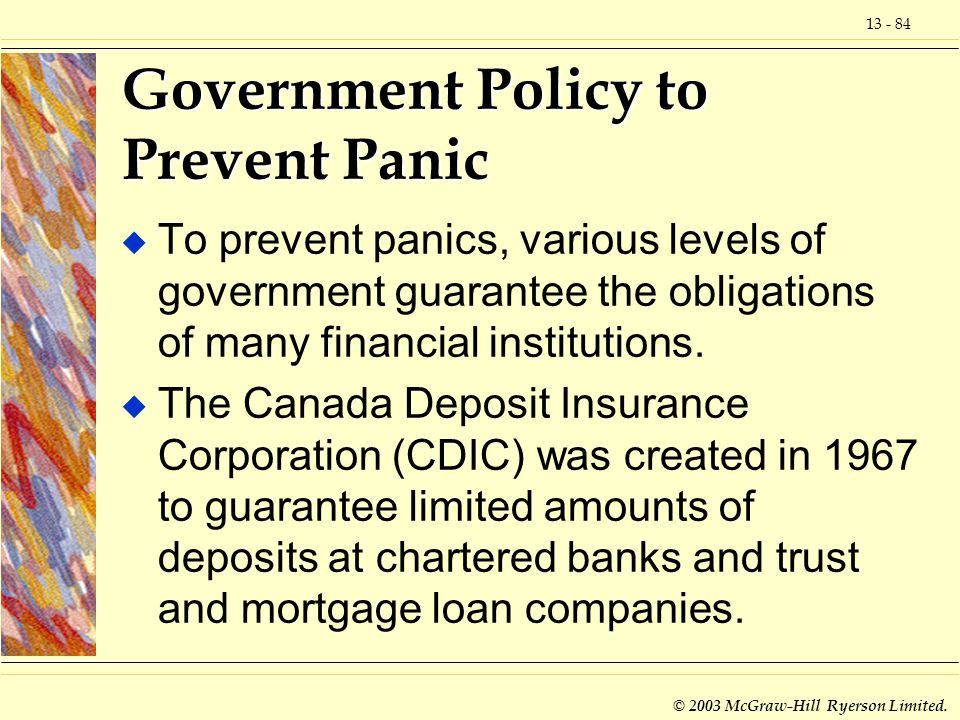 13 - 84 © 2003 McGraw-Hill Ryerson Limited. Government Policy to Prevent Panic u To prevent panics, various levels of government guarantee the obligat