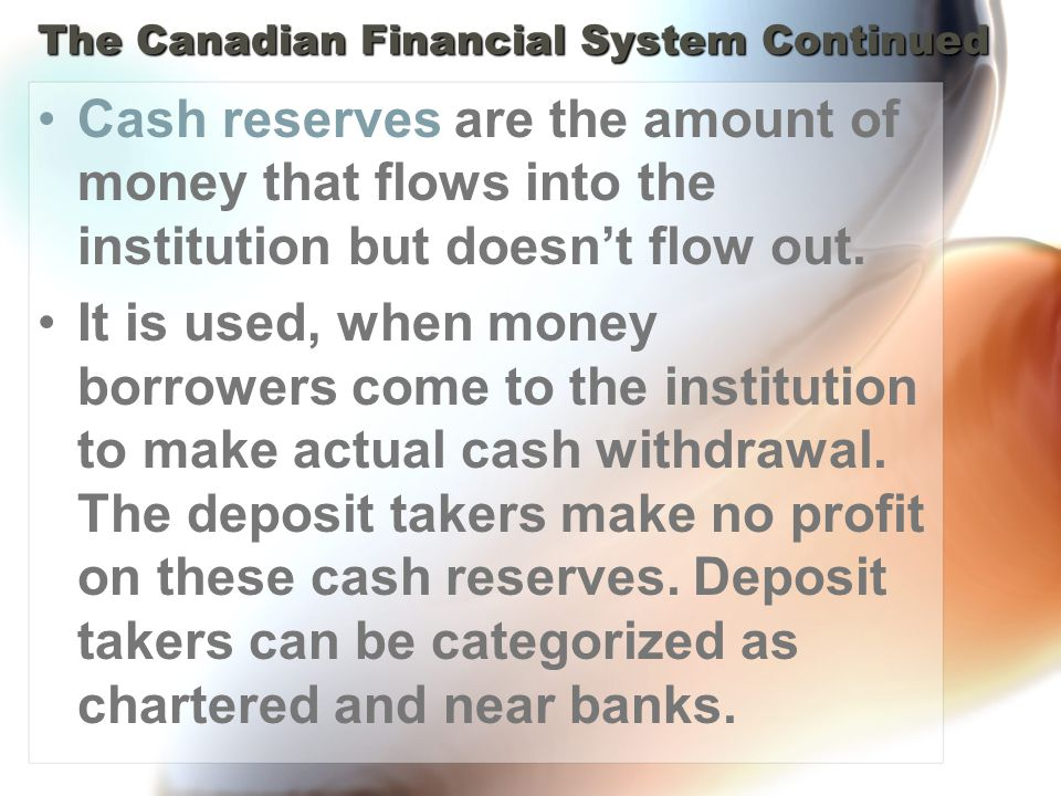 The Canadian Financial System Continued Cash reserves are the amount of money that flows into the institution but doesnt flow out.