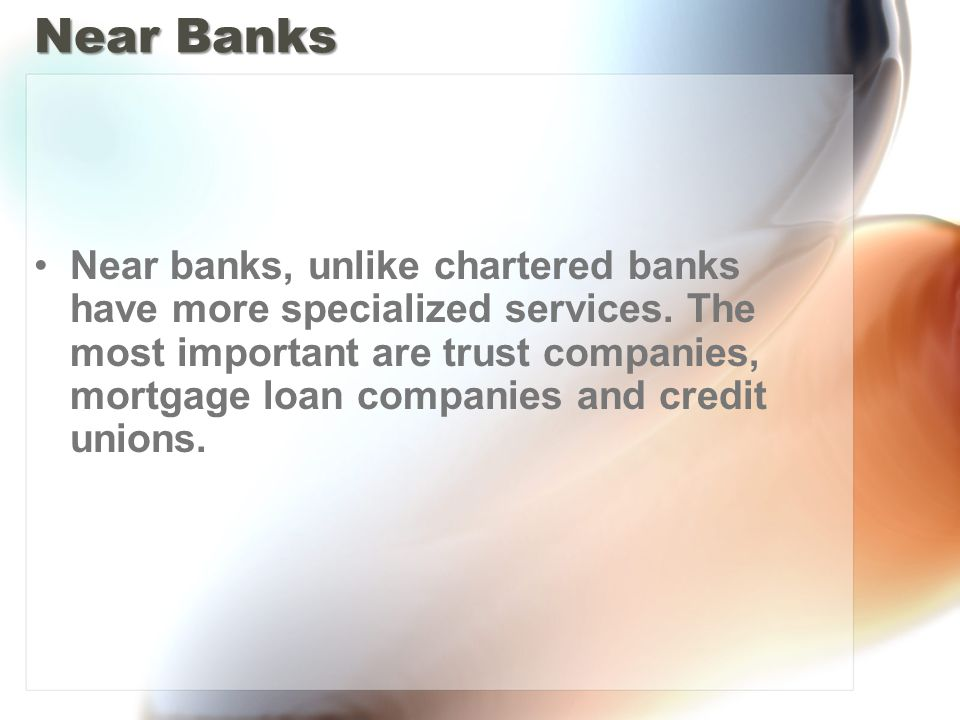 Near Banks Near banks, unlike chartered banks have more specialized services.