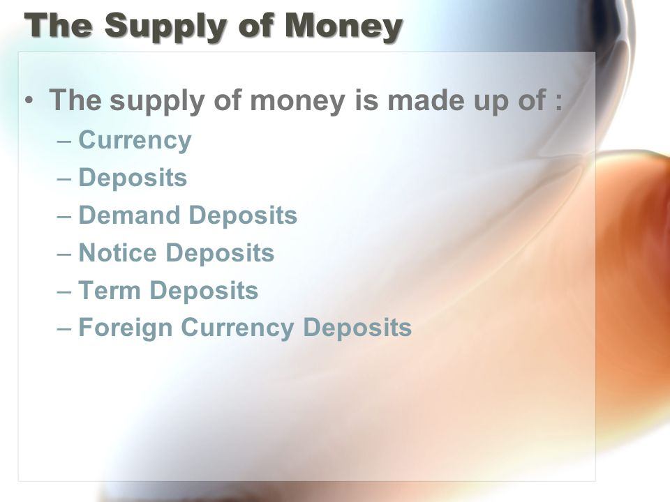 The Supply of Money The supply of money is made up of : –Currency –Deposits –Demand Deposits –Notice Deposits –Term Deposits –Foreign Currency Deposits