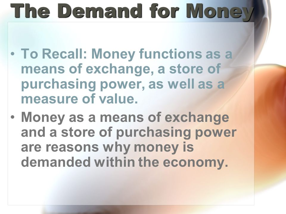 The Demand for Money To Recall: Money functions as a means of exchange, a store of purchasing power, as well as a measure of value.
