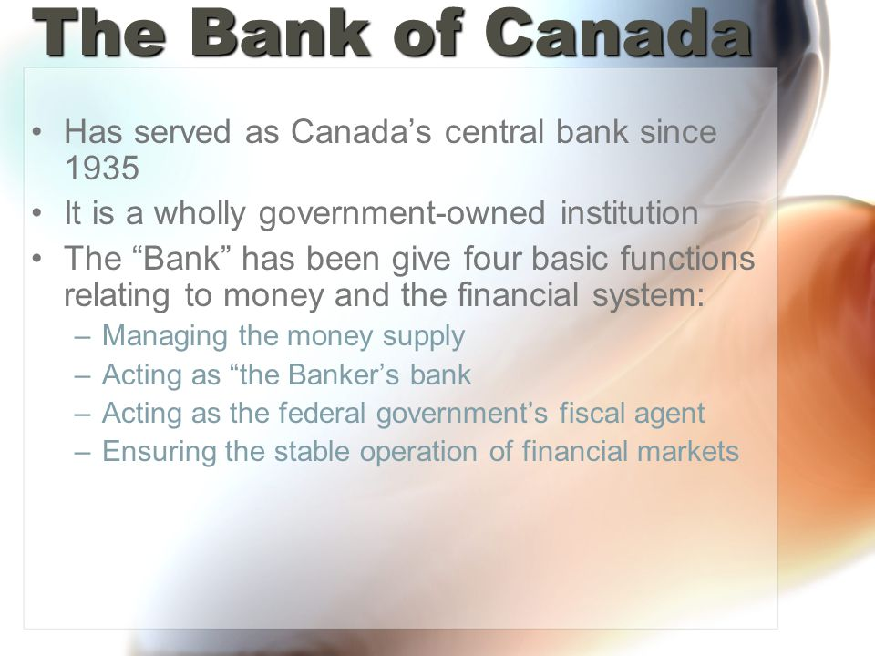 The Bank of Canada Has served as Canadas central bank since 1935 It is a wholly government-owned institution The Bank has been give four basic functions relating to money and the financial system: –Managing the money supply –Acting as the Bankers bank –Acting as the federal governments fiscal agent –Ensuring the stable operation of financial markets