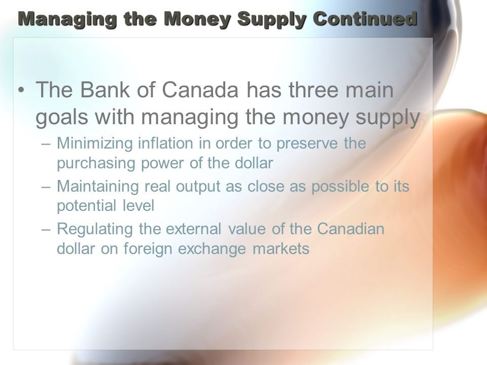 Managing the Money Supply Continued The Bank of Canada has three main goals with managing the money supply –Minimizing inflation in order to preserve the purchasing power of the dollar –Maintaining real output as close as possible to its potential level –Regulating the external value of the Canadian dollar on foreign exchange markets