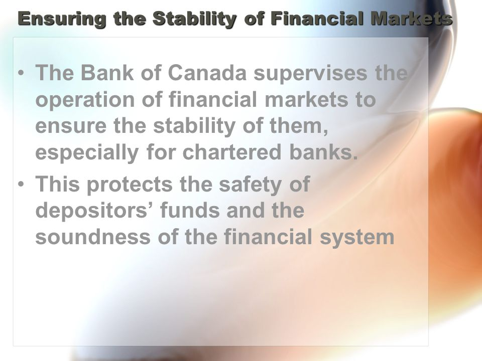 Ensuring the Stability of Financial Markets The Bank of Canada supervises the operation of financial markets to ensure the stability of them, especially for chartered banks.