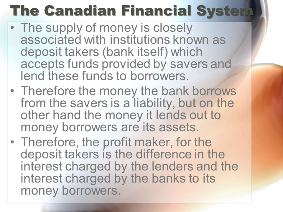 The Canadian Financial System The supply of money is closely associated with institutions known as deposit takers (bank itself) which accepts funds provided by savers and lend these funds to borrowers.