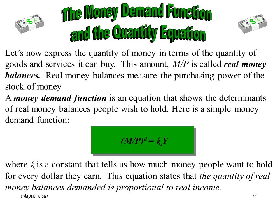 Chapter Four13 Lets now express the quantity of money in terms of the quantity of goods and services it can buy. This amount, M/P is called real money