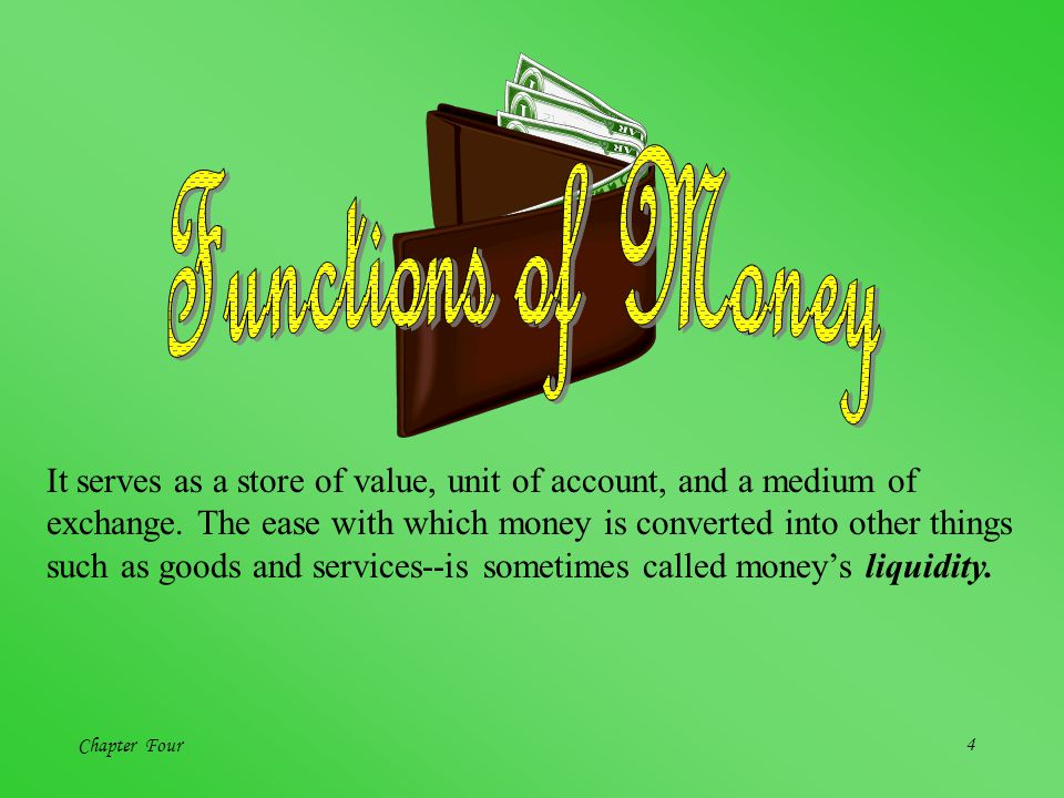 Chapter Four4 It serves as a store of value, unit of account, and a medium of exchange. The ease with which money is converted into other things such