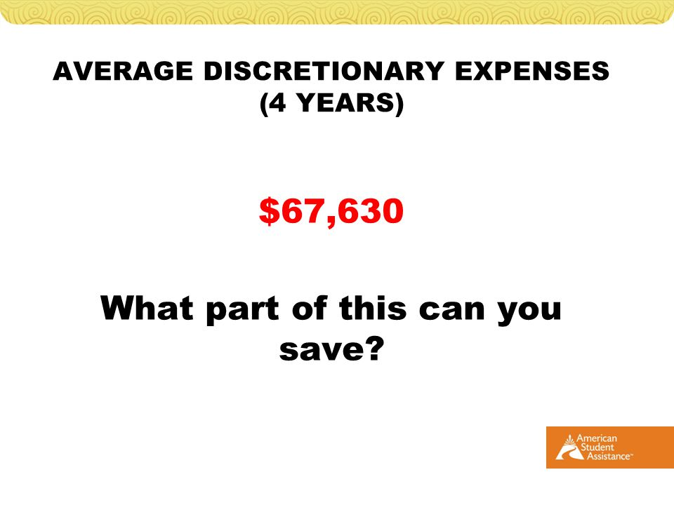 AVERAGE DISCRETIONARY EXPENSES (4 YEARS) $67,630 What part of this can you save?