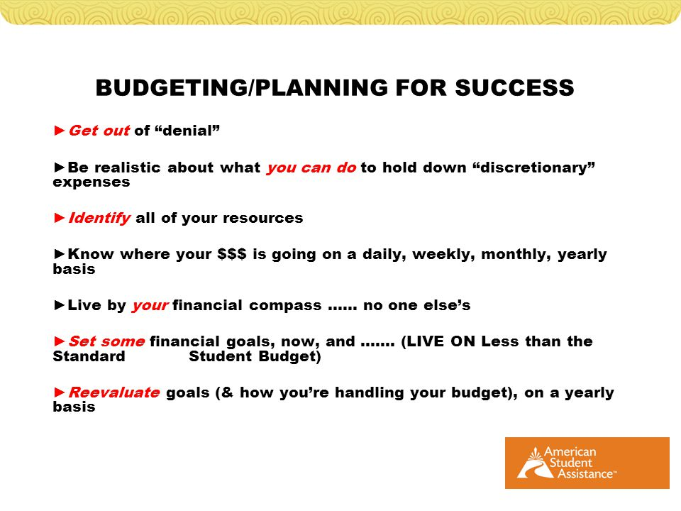 BUDGETING/PLANNING FOR SUCCESS Get out of denial Be realistic about what you can do to hold down discretionary expenses Identify all of your resources Know where your $$$ is going on a daily, weekly, monthly, yearly basis Live by your financial compass …… no one elses Set some financial goals, now, and …….