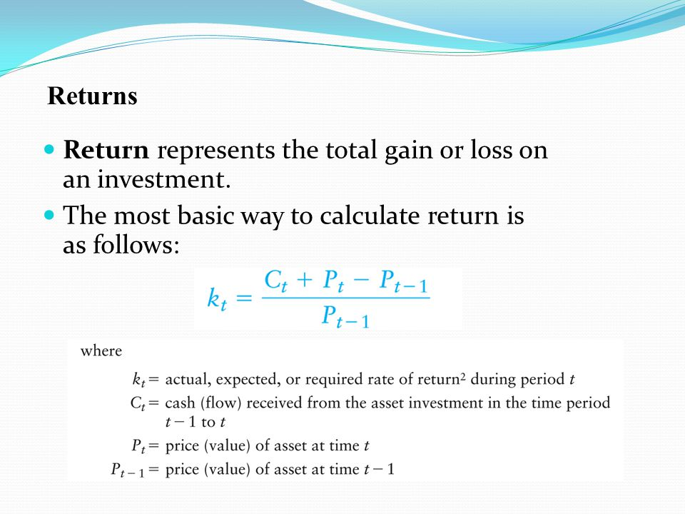 Return represents the total gain or loss on an investment. The most basic way to calculate return is as follows: Returns