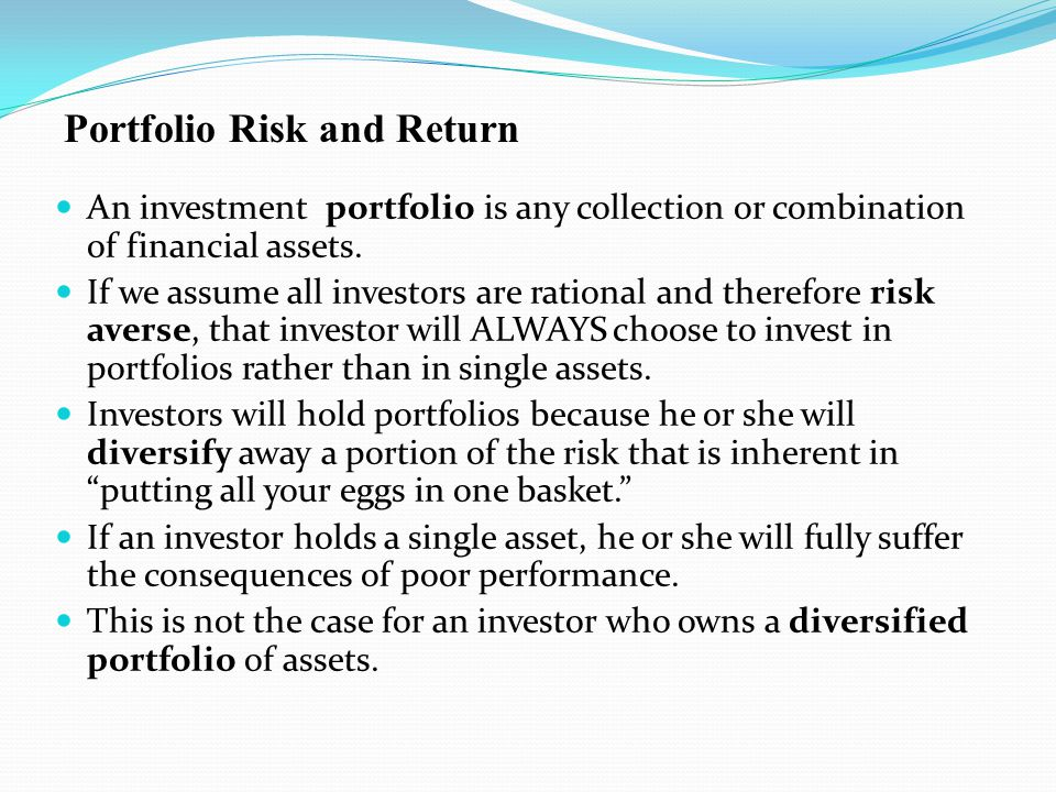 An investment portfolio is any collection or combination of financial assets. If we assume all investors are rational and therefore risk averse, that