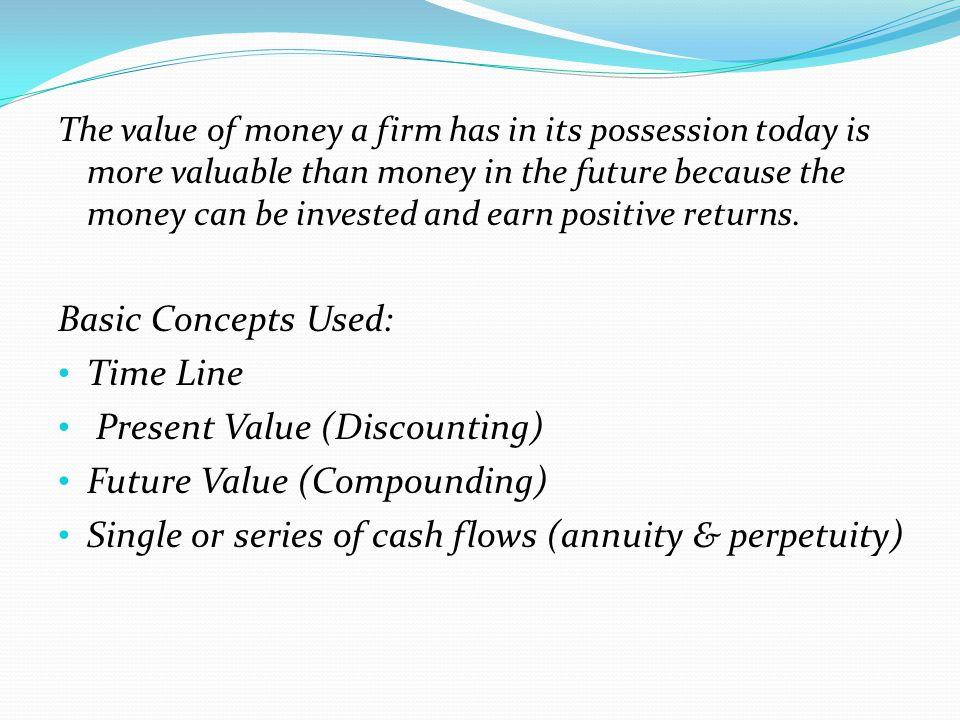 The value of money a firm has in its possession today is more valuable than money in the future because the money can be invested and earn positive re