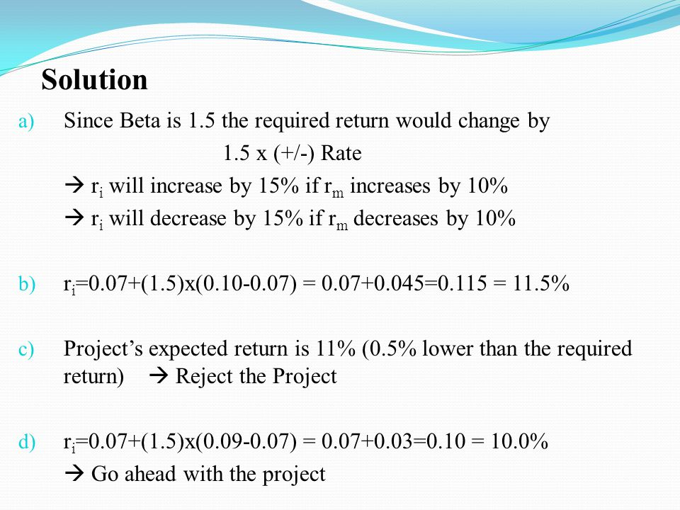 a) Since Beta is 1.5 the required return would change by 1.5 x (+/-) Rate r i will increase by 15% if r m increases by 10% r i will decrease by 15% if
