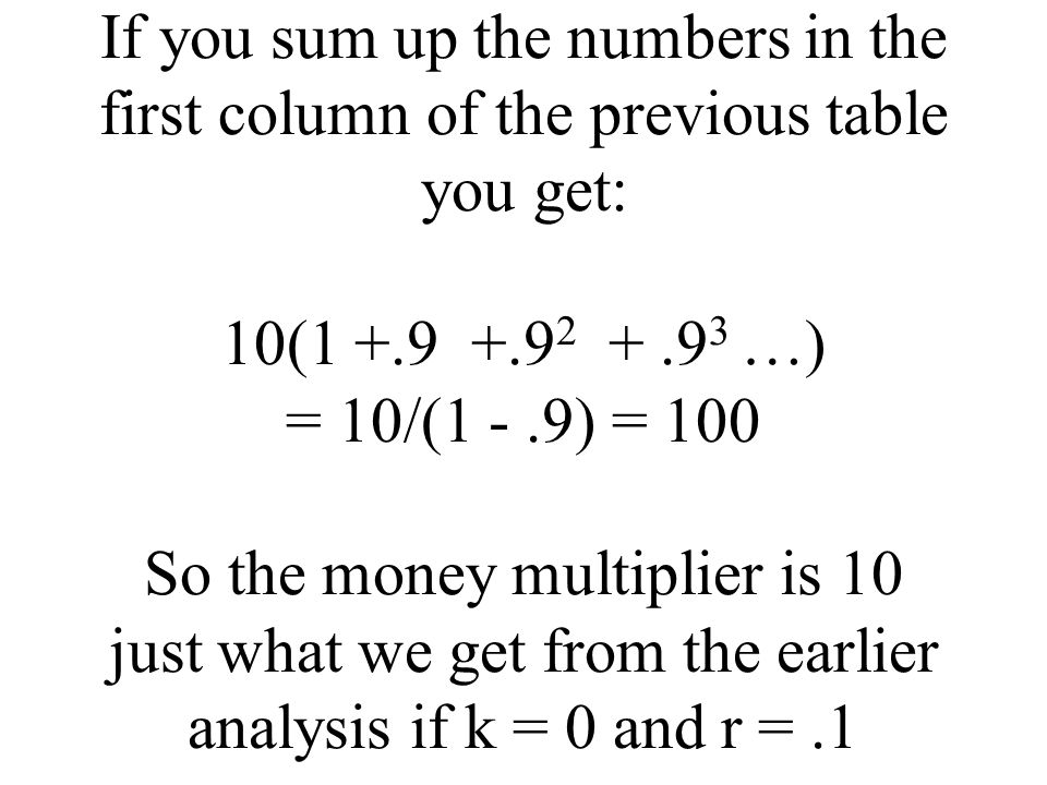 If you sum up the numbers in the first column of the previous table you get: 10(1 +.9 +.9 2 +.9 3 …) = 10/(1 -.9) = 100 So the money multiplier is 10 just what we get from the earlier analysis if k = 0 and r =.1