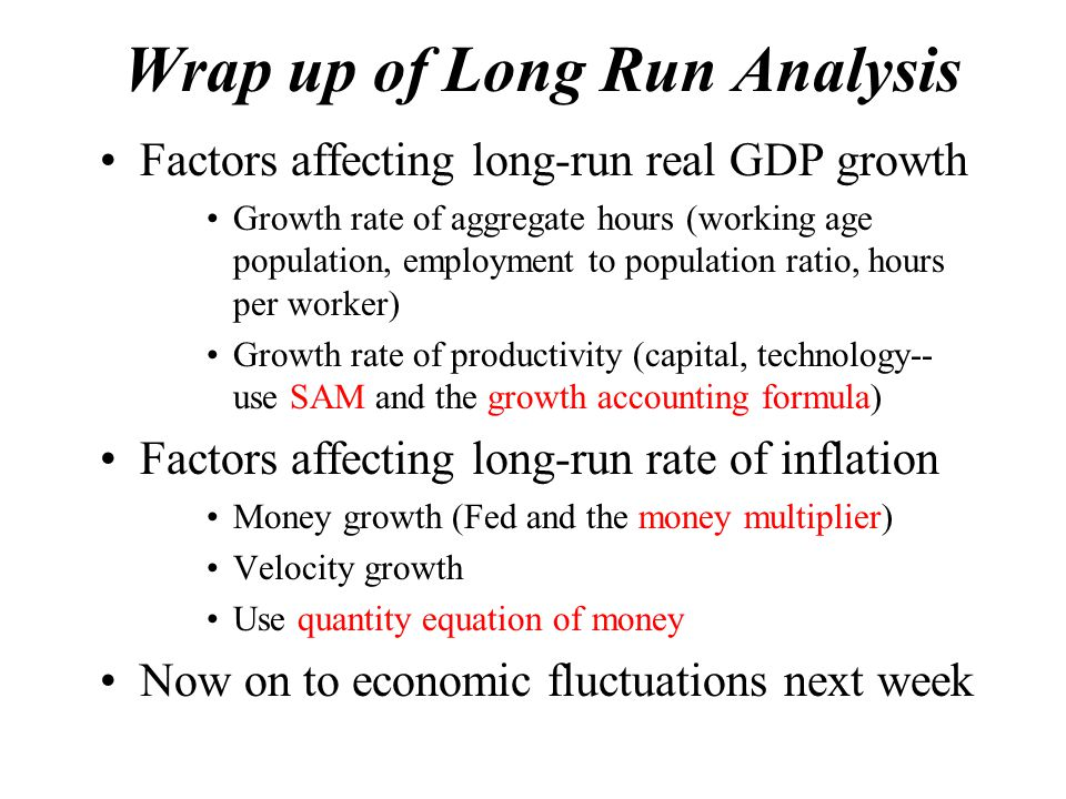 Wrap up of Long Run Analysis Factors affecting long-run real GDP growth Growth rate of aggregate hours (working age population, employment to population ratio, hours per worker) Growth rate of productivity (capital, technology-- use SAM and the growth accounting formula) Factors affecting long-run rate of inflation Money growth (Fed and the money multiplier) Velocity growth Use quantity equation of money Now on to economic fluctuations next week