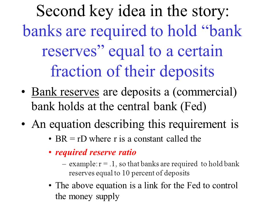 Second key idea in the story: banks are required to hold bank reserves equal to a certain fraction of their deposits Bank reserves are deposits a (commercial) bank holds at the central bank (Fed) An equation describing this requirement is BR = rD where r is a constant called the required reserve ratio –example: r =.1, so that banks are required to hold bank reserves equal to 10 percent of deposits The above equation is a link for the Fed to control the money supply