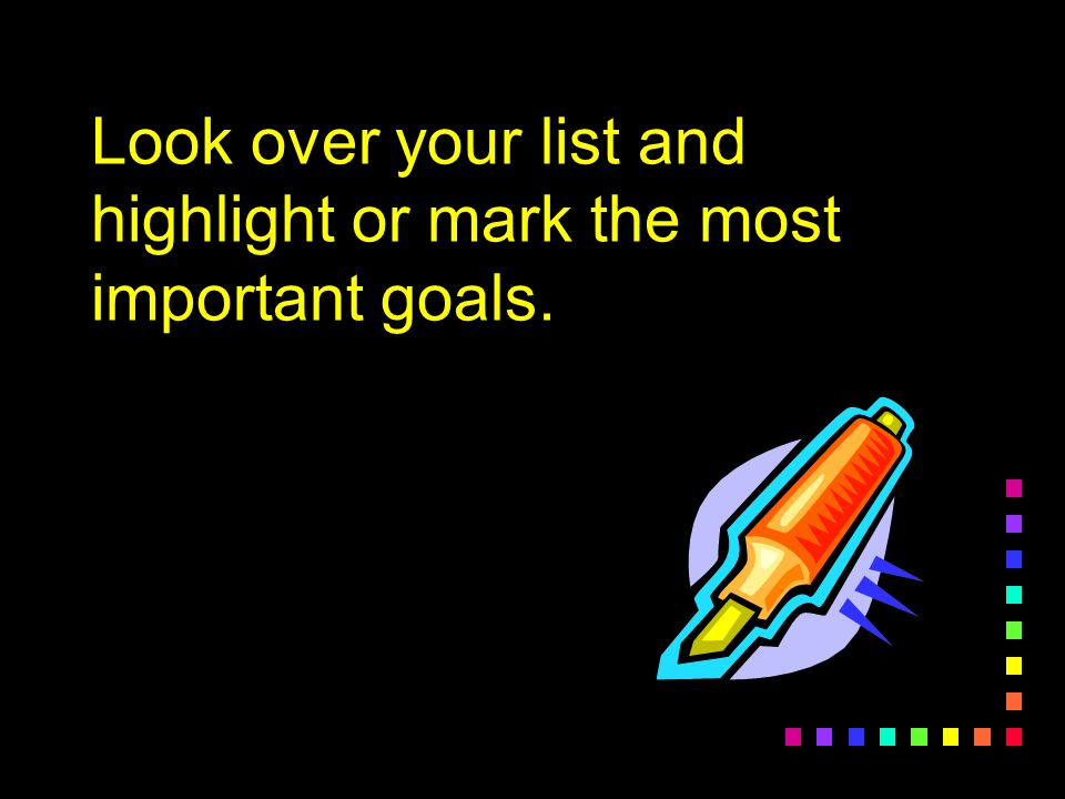 In 5 minutes, list your lifetime goals. Write anything that comes to mind.