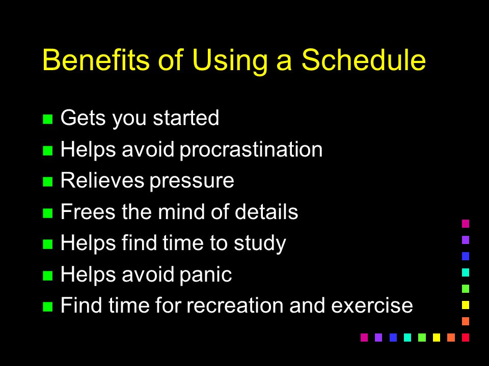 Tips for Scheduling n Write in study times on your Master Schedule n Use the daylight hours for studying n Use your prime time for important tasks n Allow time for sleep and meals n Use priorities n Leave some unscheduled time for the unexpected n Leave time for recreation