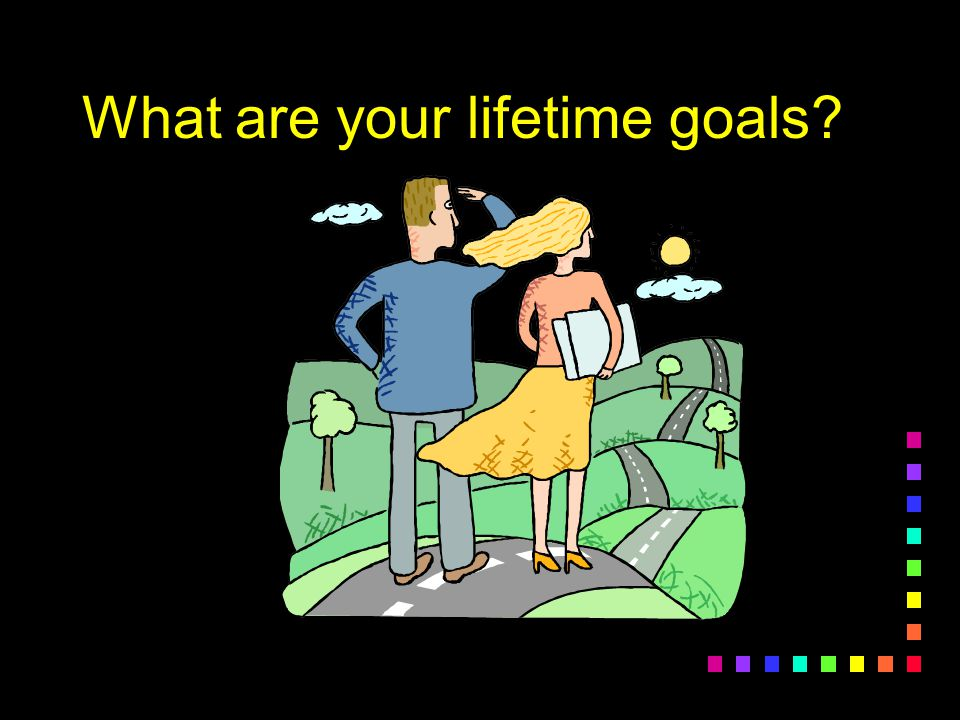 What are your lifetime goals?